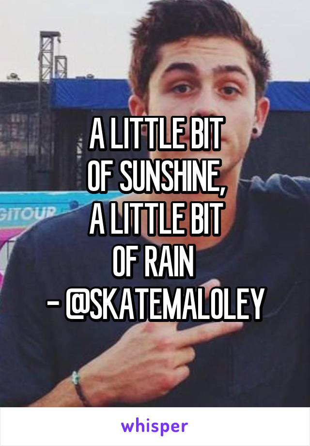 A LITTLE BIT OF SUNSHINE, A LITTLE BIT OF RAIN  - @SKATEMALOLEY
