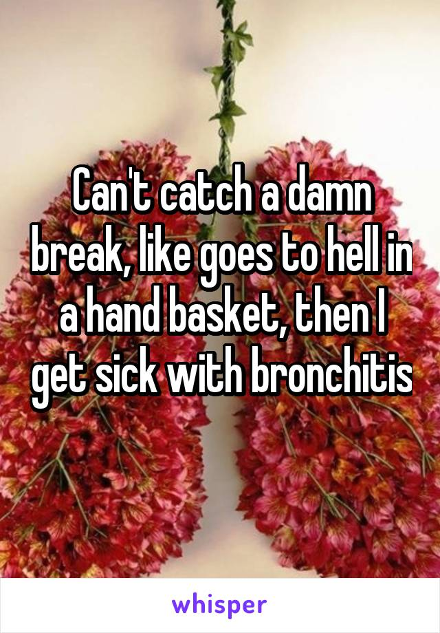 Can't catch a damn break, like goes to hell in a hand basket, then I get sick with bronchitis