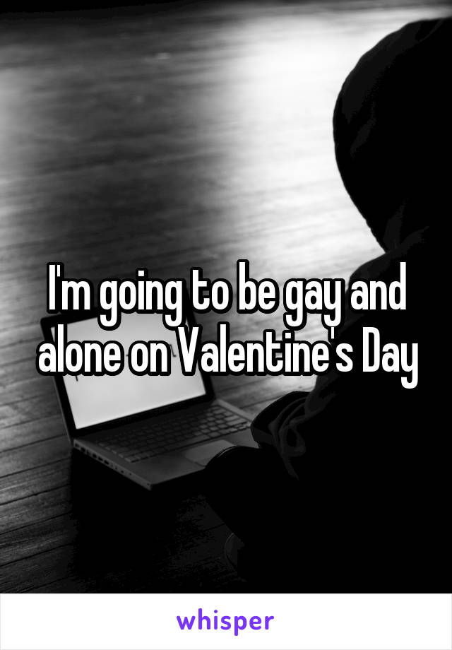 I'm going to be gay and alone on Valentine's Day