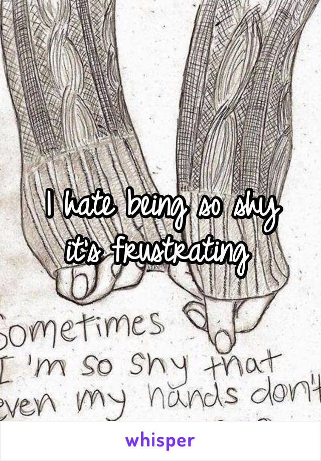 I hate being so shy it's frustrating