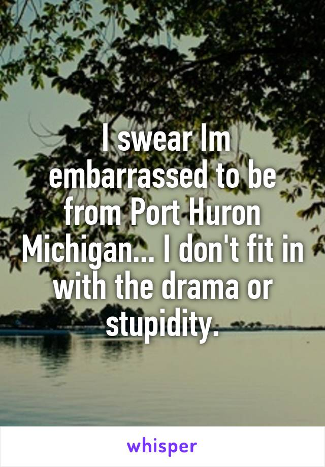 I swear Im embarrassed to be from Port Huron Michigan... I don't fit in with the drama or stupidity.