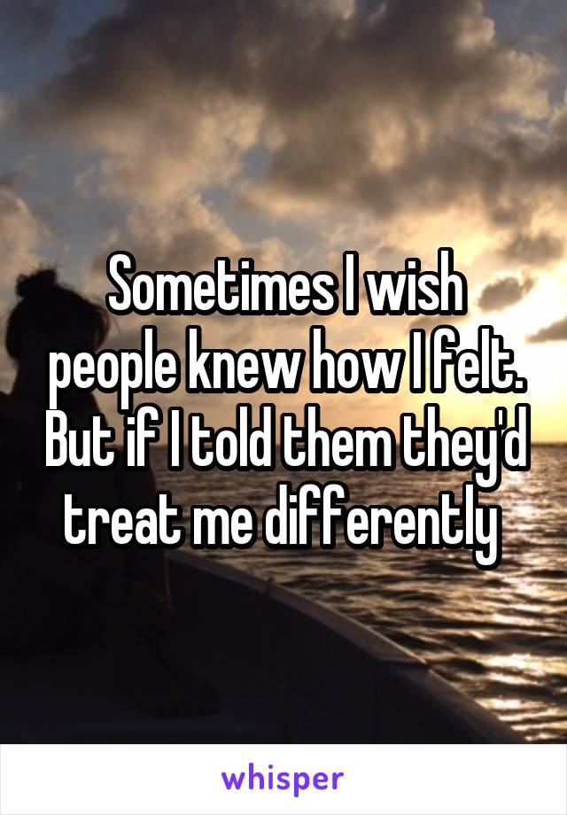Sometimes I wish people knew how I felt. But if I told them they'd treat me differently