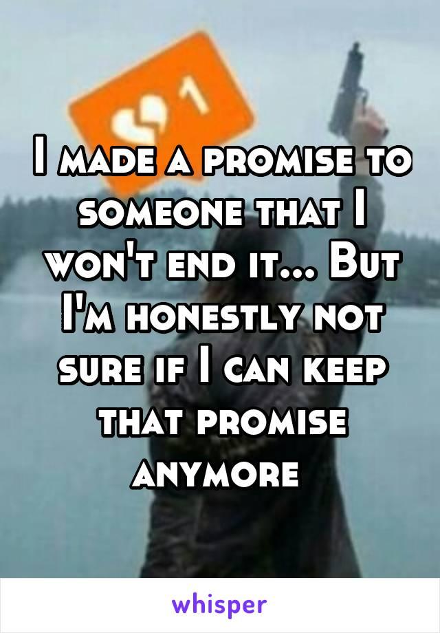 I made a promise to someone that I won't end it... But I'm honestly not sure if I can keep that promise anymore