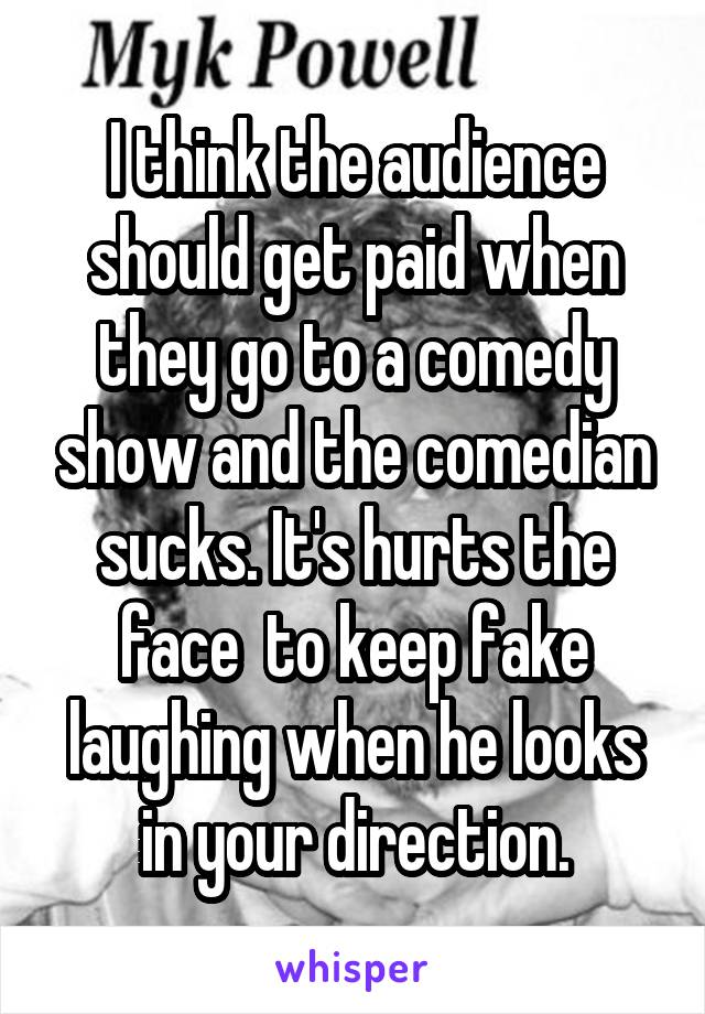 I think the audience should get paid when they go to a comedy show and the comedian sucks. It's hurts the face  to keep fake laughing when he looks in your direction.