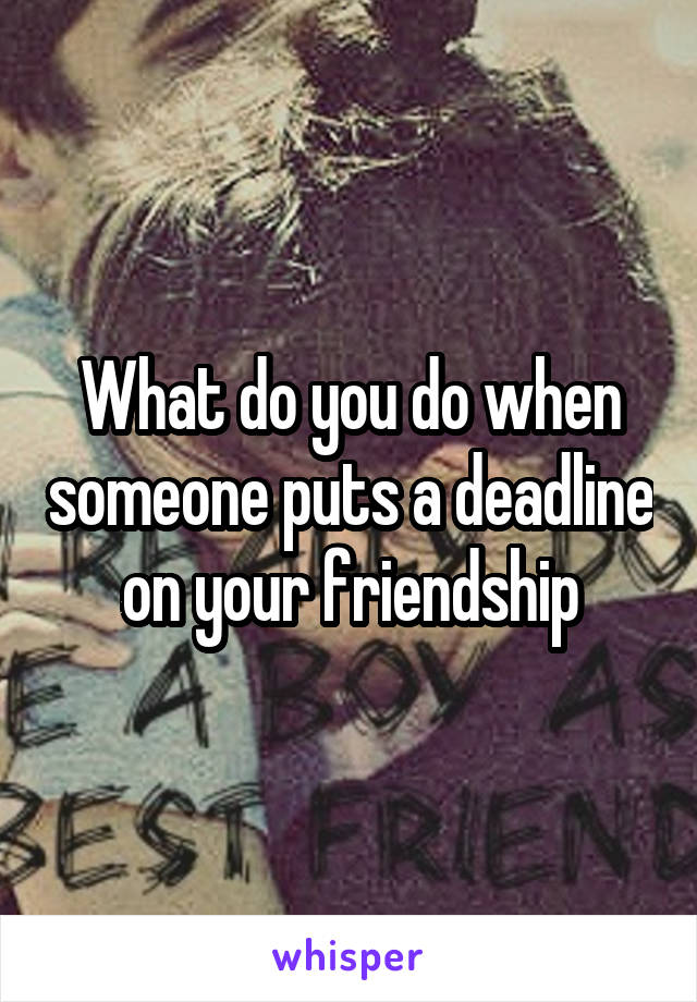 What do you do when someone puts a deadline on your friendship