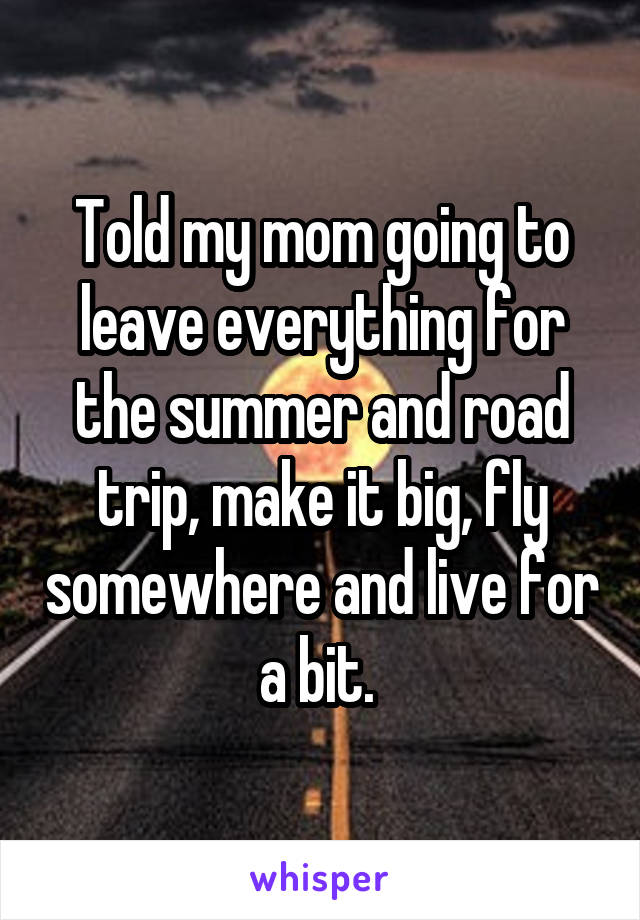 Told my mom going to leave everything for the summer and road trip, make it big, fly somewhere and live for a bit.