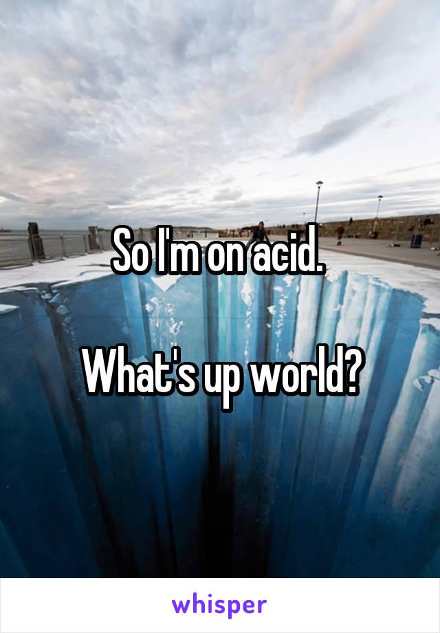 So I'm on acid.   What's up world?
