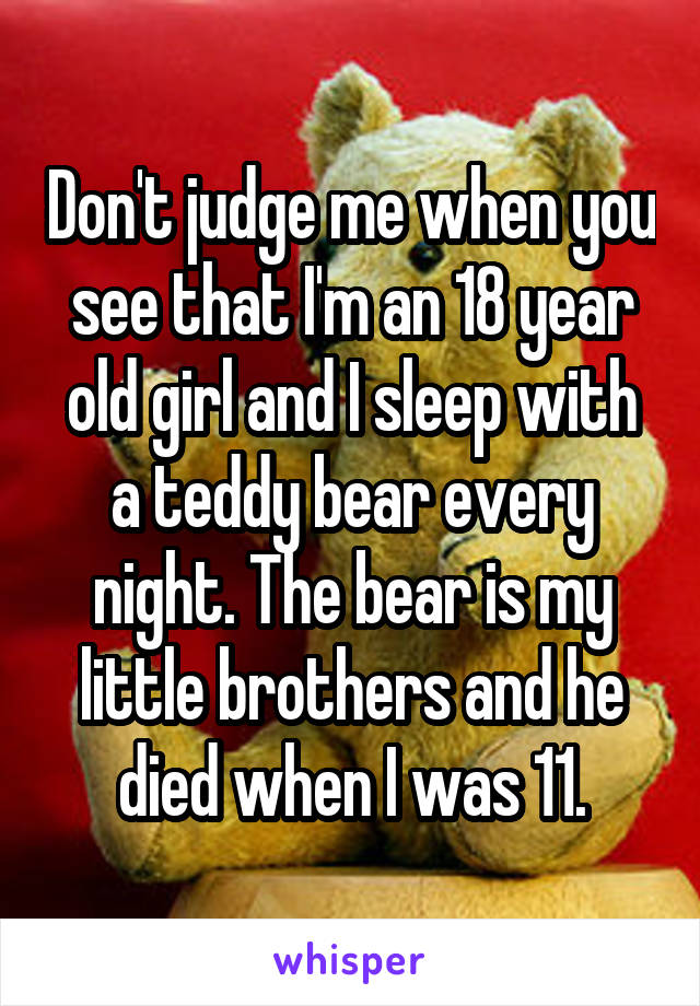 Don't judge me when you see that I'm an 18 year old girl and I sleep with a teddy bear every night. The bear is my little brothers and he died when I was 11.