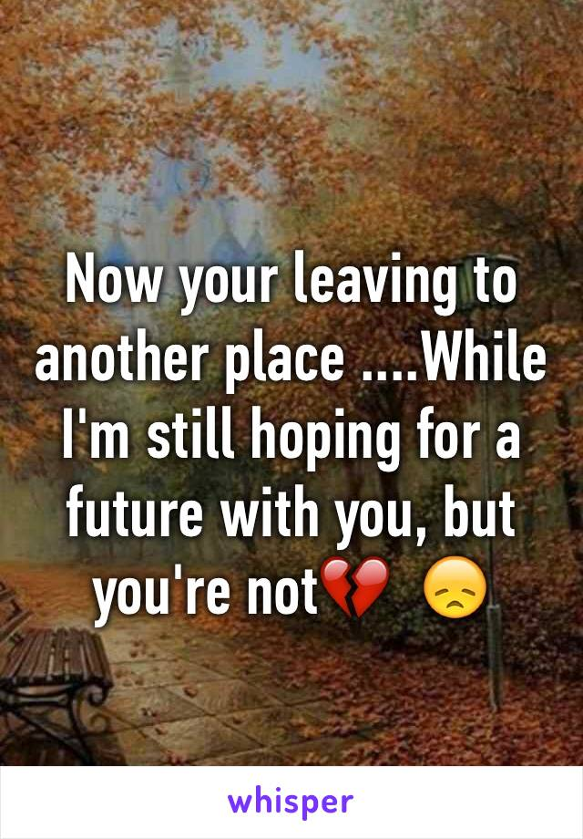 Now your leaving to another place ....While I'm still hoping for a future with you, but you're not💔  😞