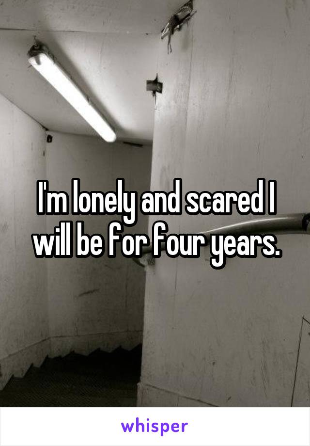 I'm lonely and scared I will be for four years.