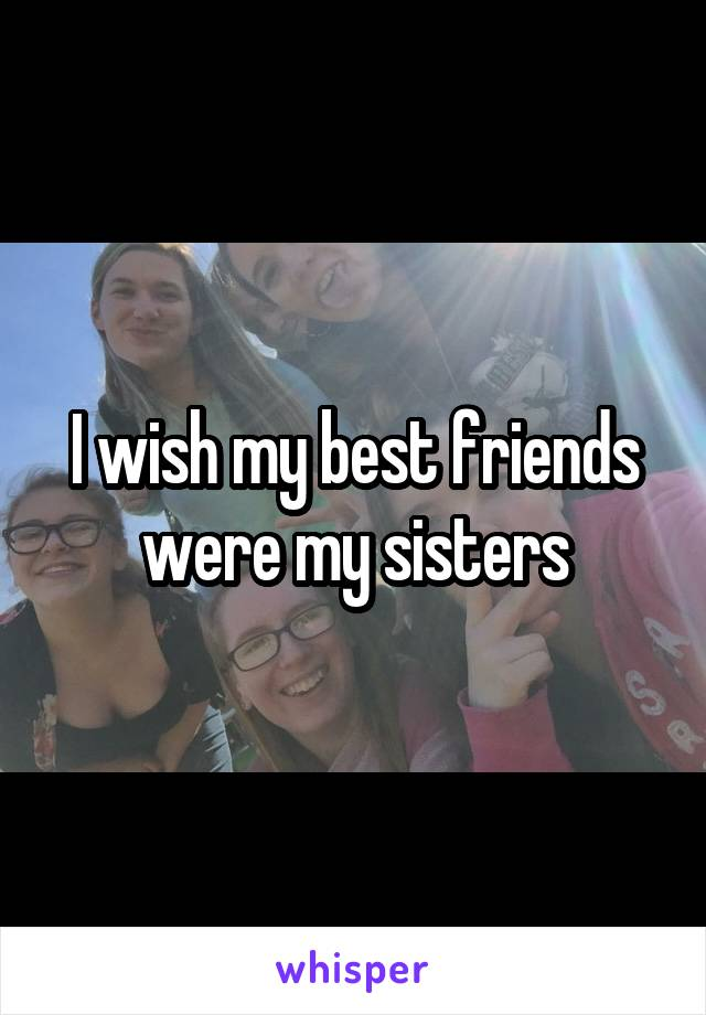 I wish my best friends were my sisters