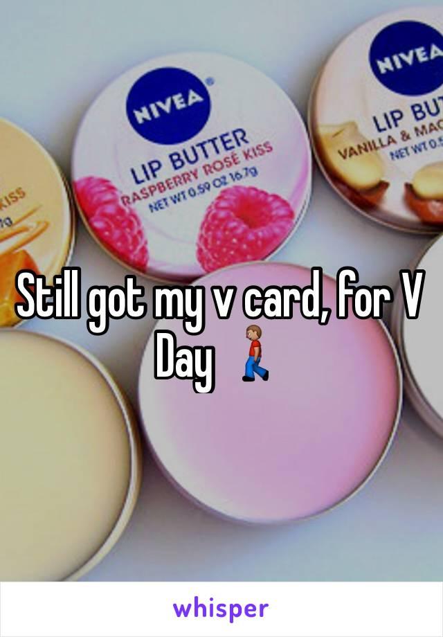 Still got my v card, for V Day 🚶🏽