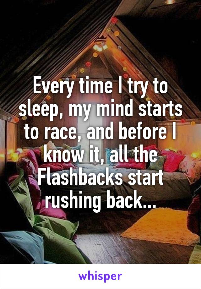 Every time I try to sleep, my mind starts to race, and before I know it, all the Flashbacks start rushing back...