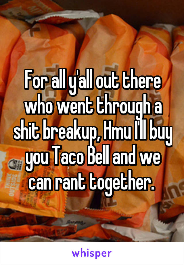 For all y'all out there who went through a shit breakup, Hmu I'll buy you Taco Bell and we can rant together.