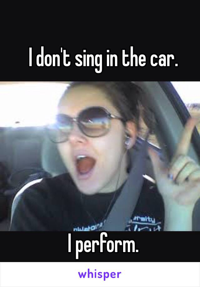 I don't sing in the car.        I perform.