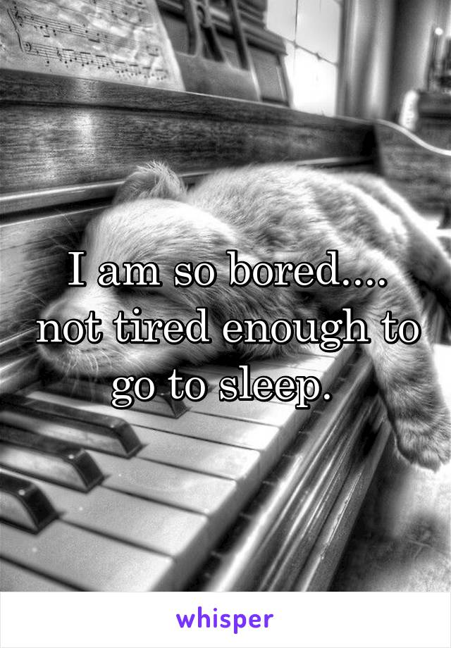 I am so bored.... not tired enough to go to sleep.