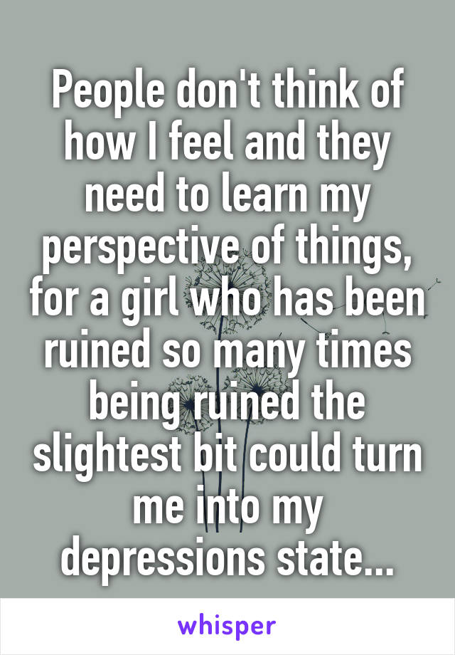 People don't think of how I feel and they need to learn my perspective of things, for a girl who has been ruined so many times being ruined the slightest bit could turn me into my depressions state...