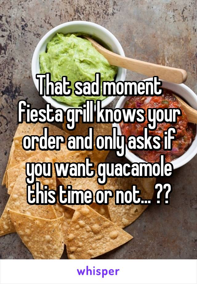 That sad moment fiesta grill knows your order and only asks if you want guacamole this time or not... 😳🙈