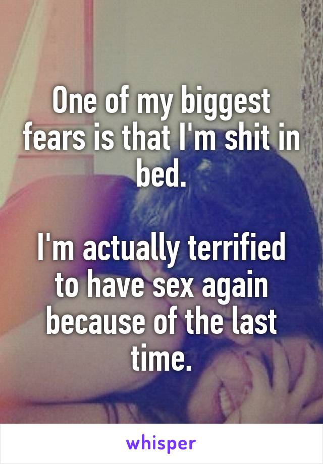 One of my biggest fears is that I'm shit in bed.  I'm actually terrified to have sex again because of the last time.
