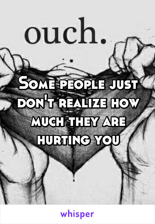 Some people just don't realize how much they are hurting you