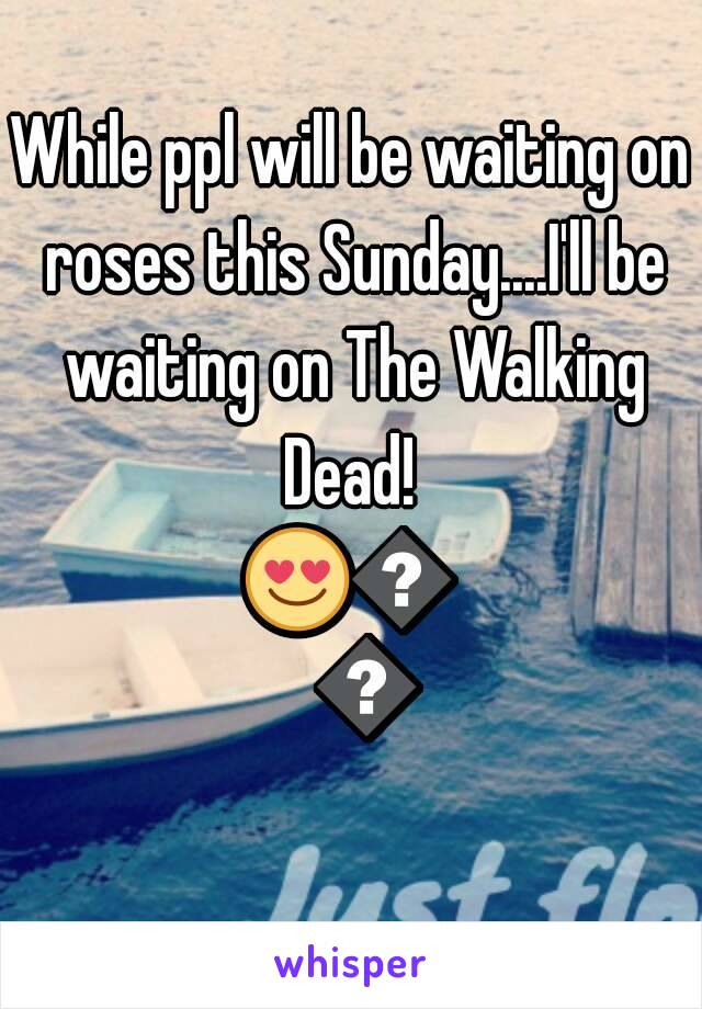 While ppl will be waiting on roses this Sunday....I'll be waiting on The Walking Dead!  😍💕💙