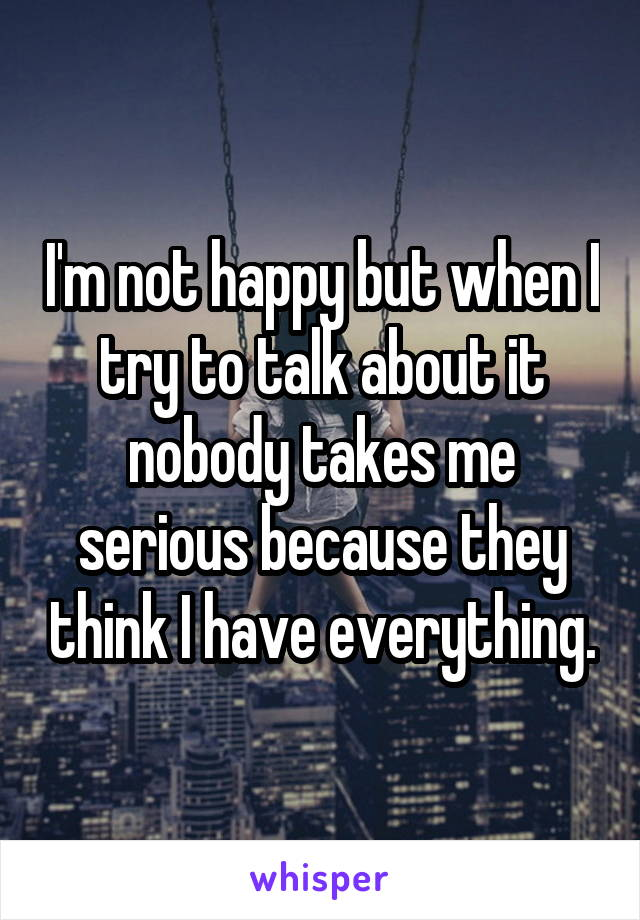 I'm not happy but when I try to talk about it nobody takes me serious because they think I have everything.