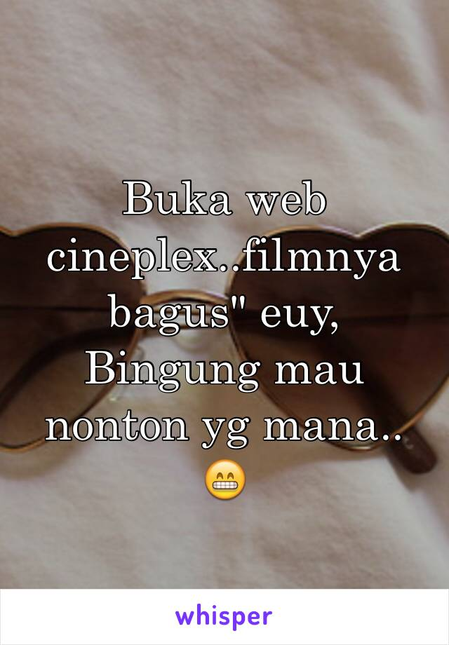 "Buka web cineplex..filmnya bagus"" euy, Bingung mau nonton yg mana.. 😁"