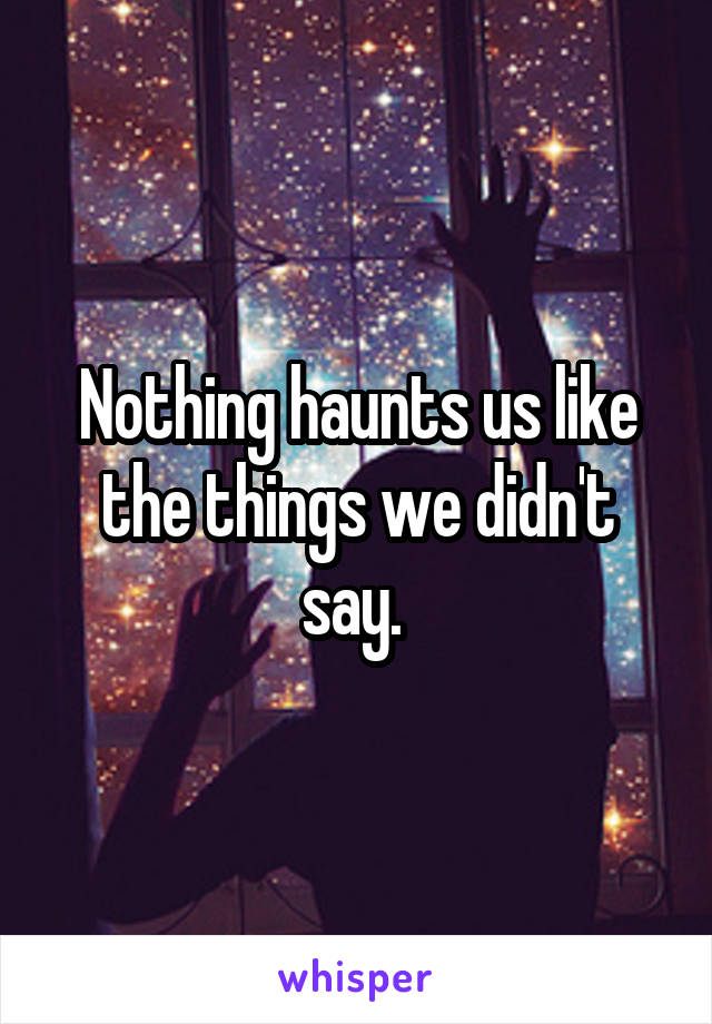Nothing haunts us like the things we didn't say.