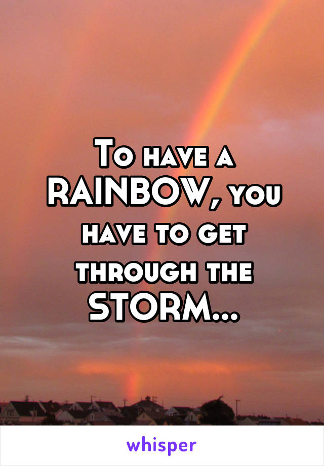 To have a RAINBOW, you have to get through the STORM...