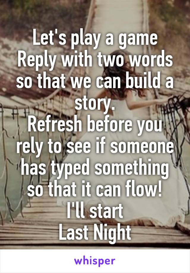 Let's play a game Reply with two words so that we can build a story. Refresh before you rely to see if someone has typed something so that it can flow! I'll start Last Night