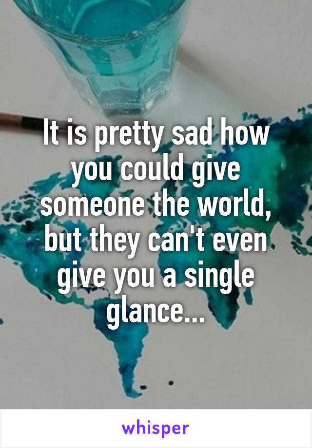 It is pretty sad how you could give someone the world, but they can't even give you a single glance...