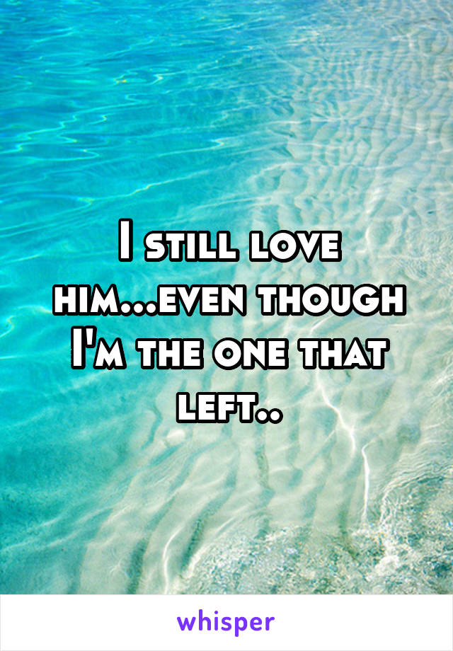 I still love him...even though I'm the one that left..