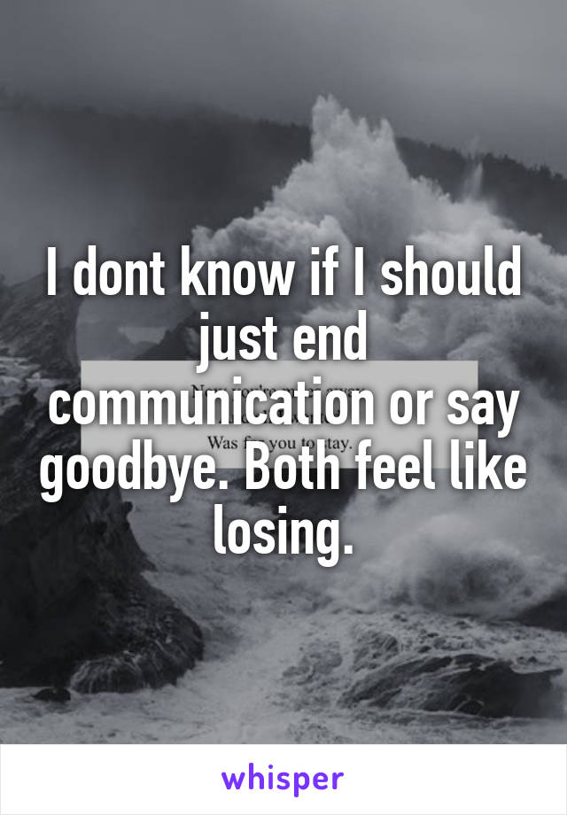 I dont know if I should just end communication or say goodbye. Both feel like losing.