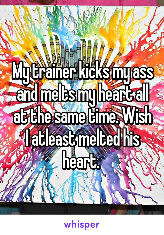 My trainer kicks my ass and melts my heart all at the same time. Wish I atleast melted his heart.