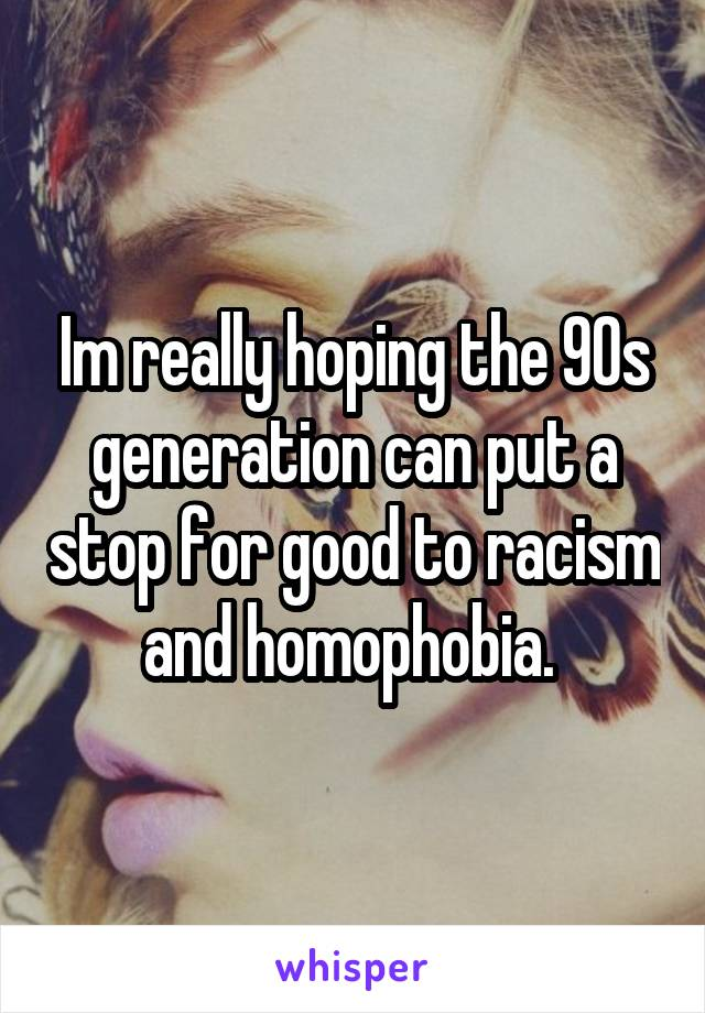 Im really hoping the 90s generation can put a stop for good to racism and homophobia.