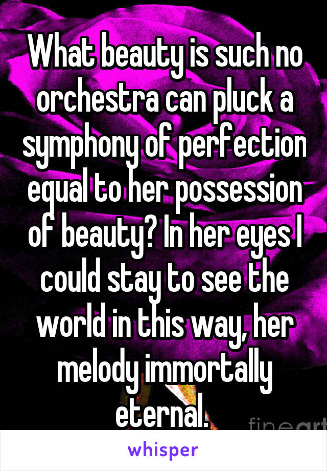 What beauty is such no orchestra can pluck a symphony of perfection equal to her possession of beauty? In her eyes I could stay to see the world in this way, her melody immortally eternal.