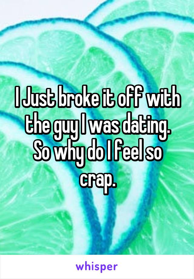 I Just broke it off with the guy I was dating. So why do I feel so crap.