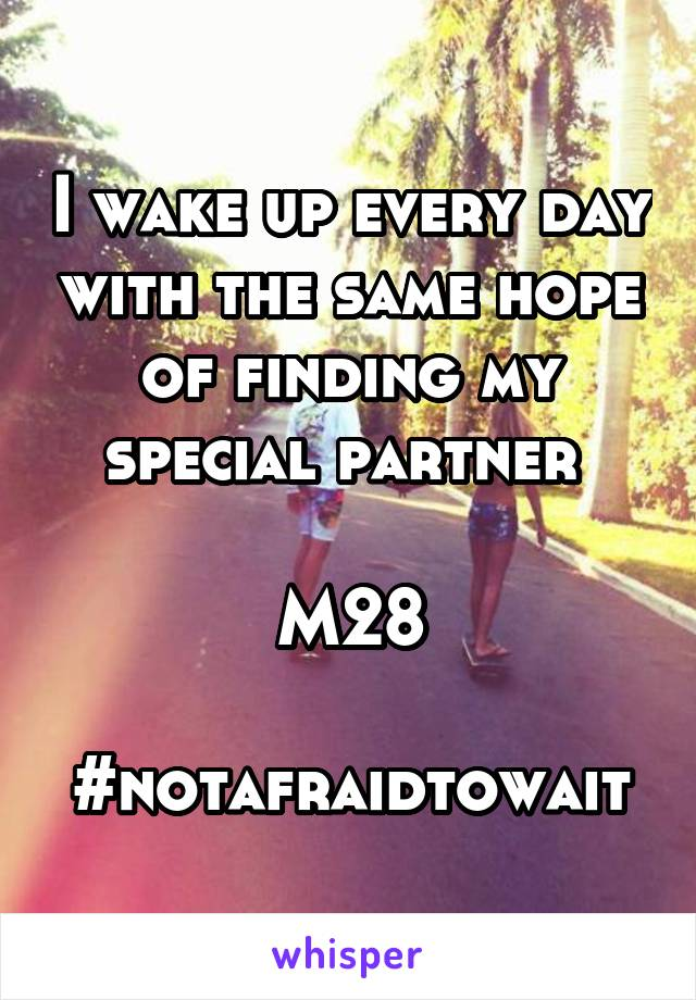 I wake up every day with the same hope of finding my special partner   M28  #notafraidtowait