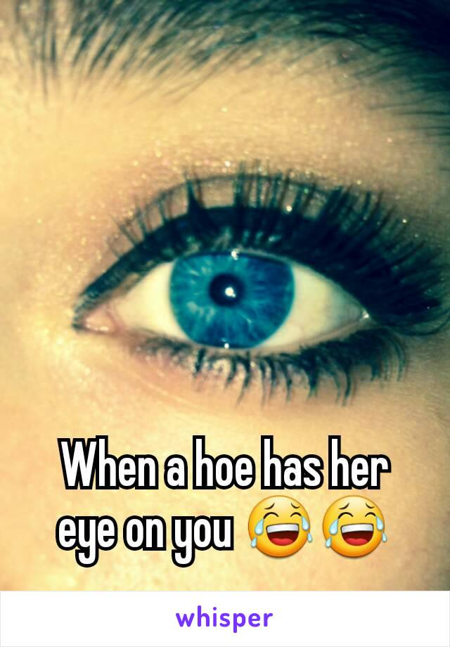 When a hoe has her eye on you 😂😂