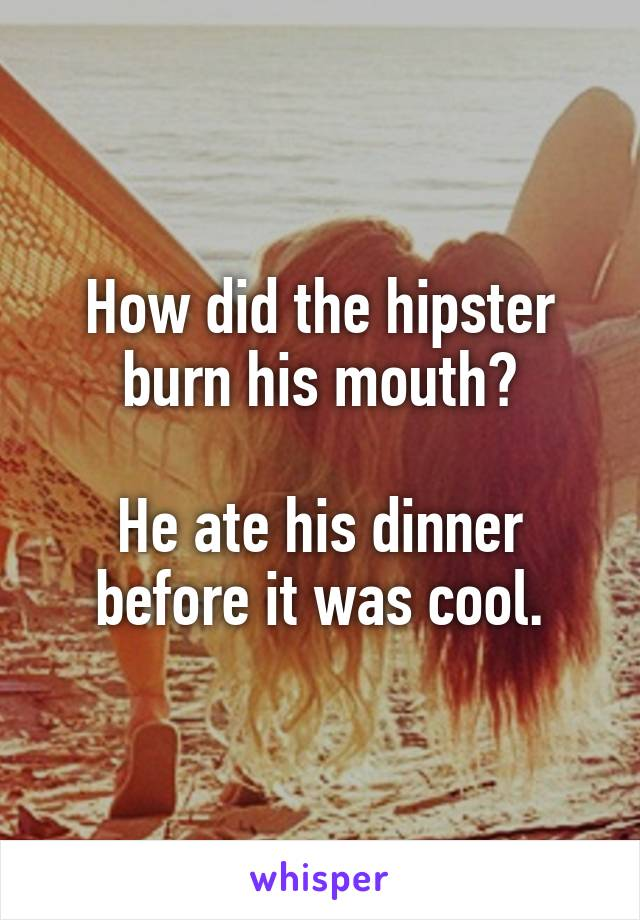 How did the hipster burn his mouth?  He ate his dinner before it was cool.