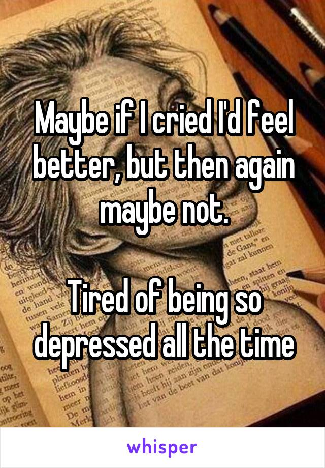 Maybe if I cried I'd feel better, but then again maybe not.  Tired of being so depressed all the time