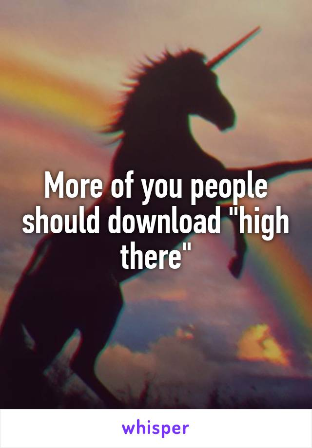 """More of you people should download """"high there"""""""