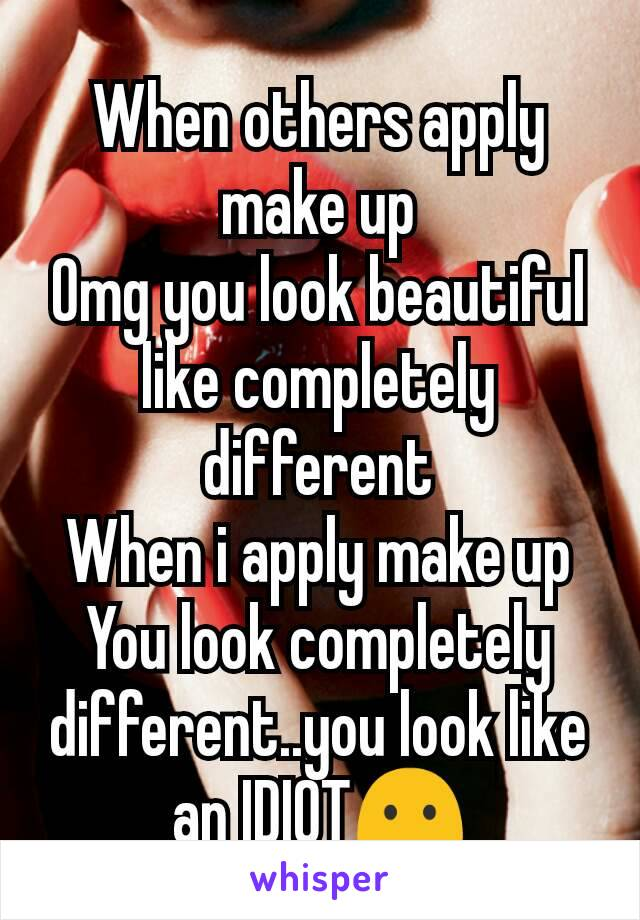 When others apply make up Omg you look beautiful like completely different When i apply make up You look completely different..you look like an IDIOT😶