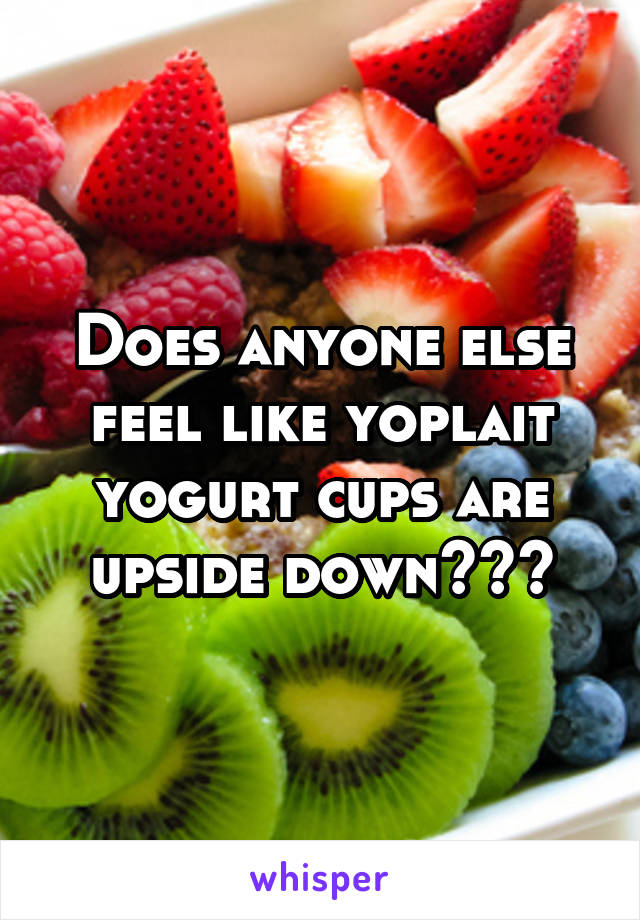 Does anyone else feel like yoplait yogurt cups are upside down???