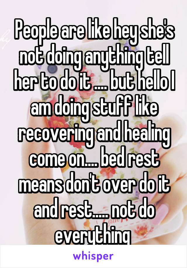 People are like hey she's not doing anything tell her to do it .... but hello I am doing stuff like recovering and healing come on.... bed rest means don't over do it and rest..... not do everything