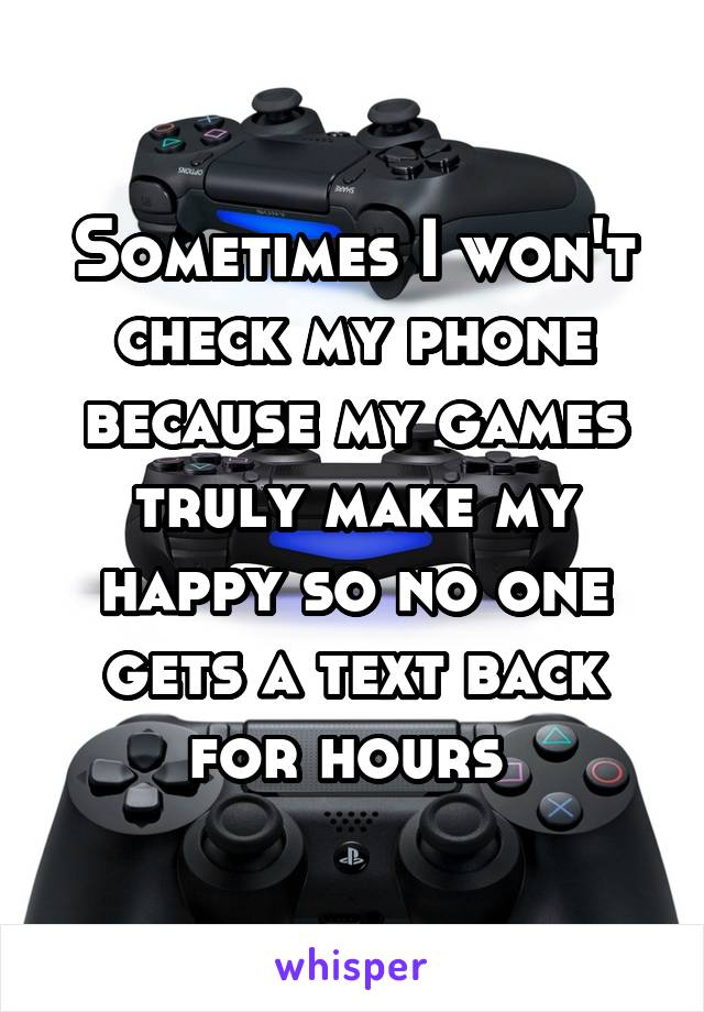 Sometimes I won't check my phone because my games truly make my happy so no one gets a text back for hours