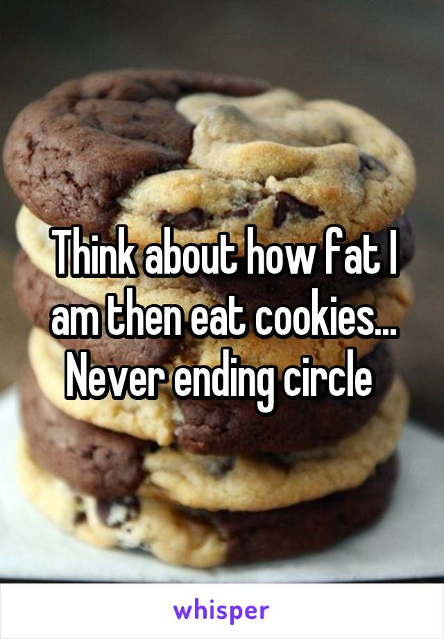Think about how fat I am then eat cookies... Never ending circle