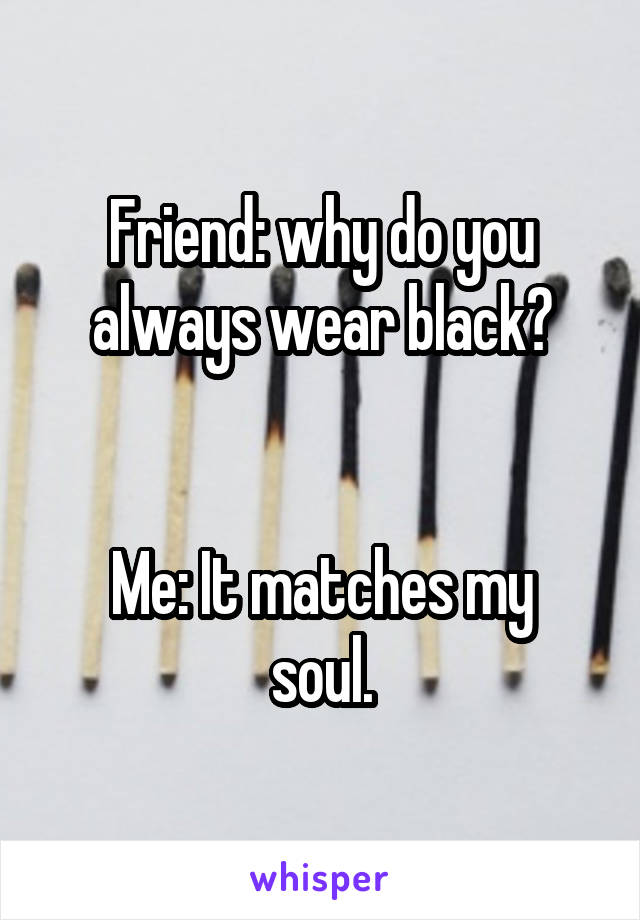 Friend: why do you always wear black?   Me: It matches my soul.