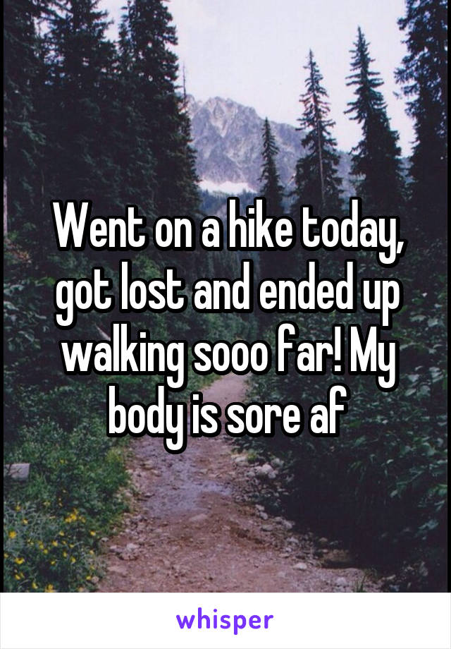Went on a hike today, got lost and ended up walking sooo far! My body is sore af