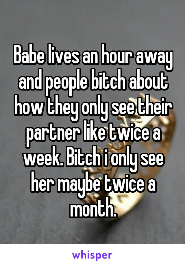 Babe lives an hour away and people bitch about how they only see their partner like twice a week. Bitch i only see her maybe twice a month.